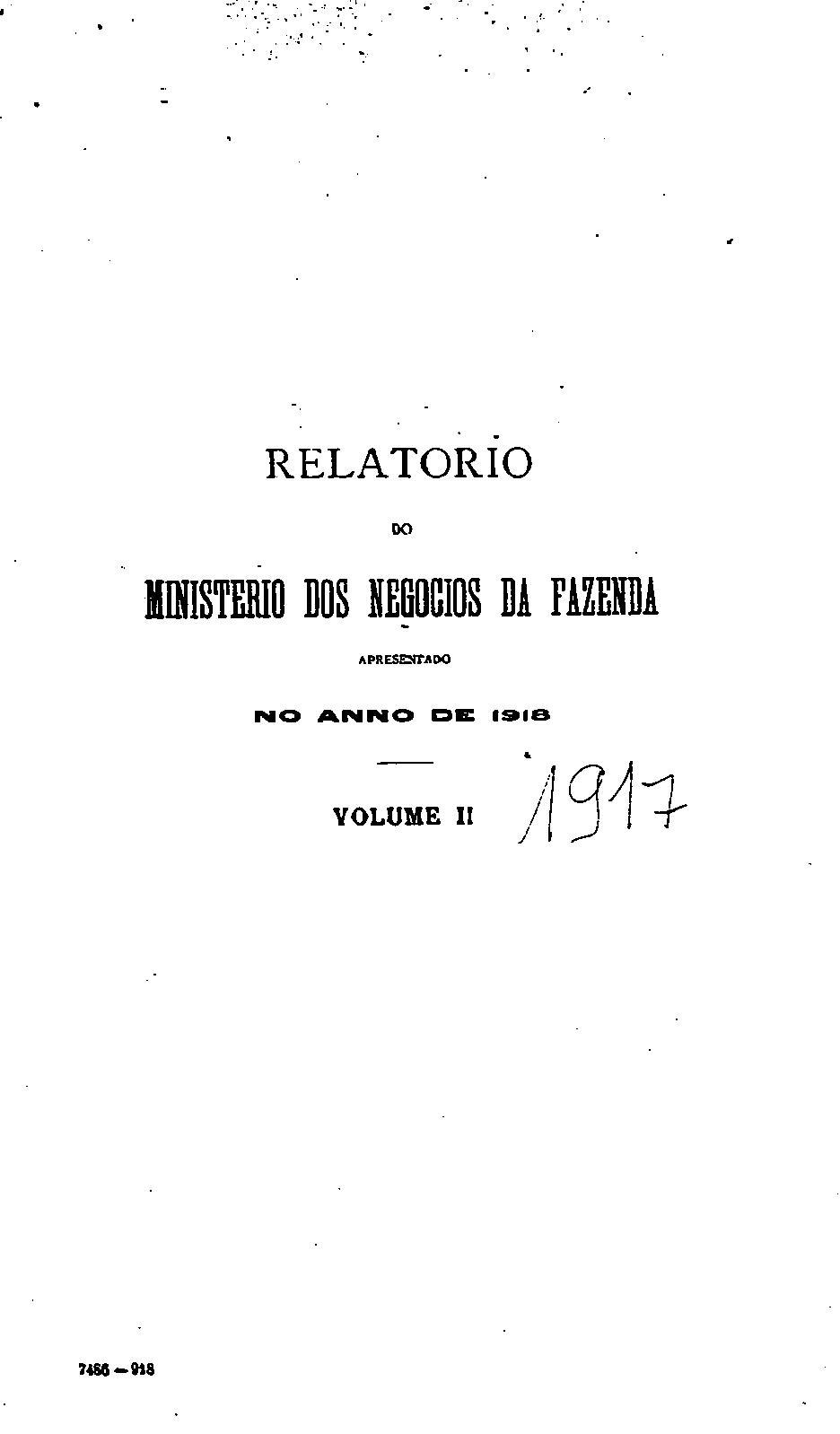 Ministerio da Fazenda - Relatório apresentado ao presidente da República dos Estados Unidos do Brazil pelo Dr.Antonio Carlos Ribeiro de Andrada Ministro de Estado dos Negócios da Fazenda no anno de 1918, 30º da República - volume II